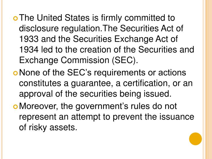 The United States is firmly committed to disclosure regulation.The Securities Act of 1933 and the Securities Exchange Act of 1934 led to the creation of the Securities and Exchange Commission (SEC).