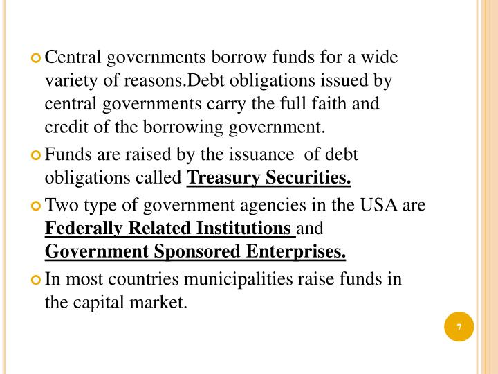 Central governments borrow funds for a wide variety of reasons.Debt obligations issued by central governments carry the full faith and credit of the borrowing government.