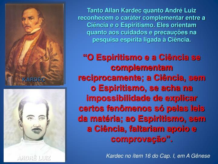 Tanto Allan Kardec quanto André Luiz reconhecem o caráter complementar entre a Ciência e o Espiritismo. Eles orientam quanto aos cuidados e precauções na pesquisa espírita ligada à Ciência.