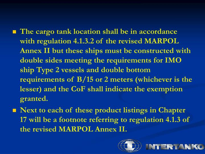 The cargo tank location shall be in accordance with regulation 4.1.3.2 of the revised MARPOL Annex II but these ships must be constructed with double sides meeting the requirements for IMO ship Type 2 vessels and double bottom requirements of B/15 or 2 meters (whichever is the lesser) and the CoF shall indicate the exemption granted.