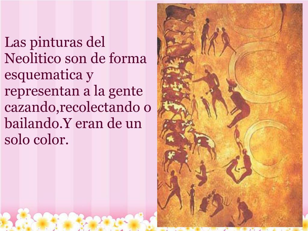 Las pinturas del Neolitico son de forma esquematica y representan a la gente cazando,recolectando o bailando.Y eran de un solo color.