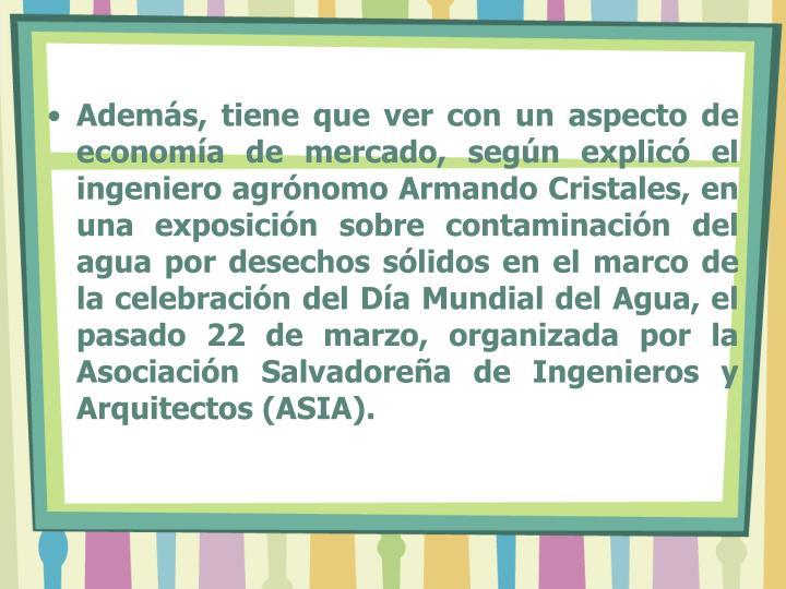 Además, tiene que ver con un aspecto de economía de mercado, según explicó el ingeniero agrónomo Armando Cristales, en una exposición sobre contaminación del agua por desechos sólidos en el marco de la celebración del Día Mundial del Agua, el pasado 22 de marzo, organizada por la Asociación Salvadoreña de Ingenieros y Arquitectos (ASIA).