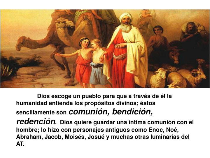 Dios escoge un pueblo para que a través de él la humanidad entienda los propósitos divinos; éstos sencillamente son