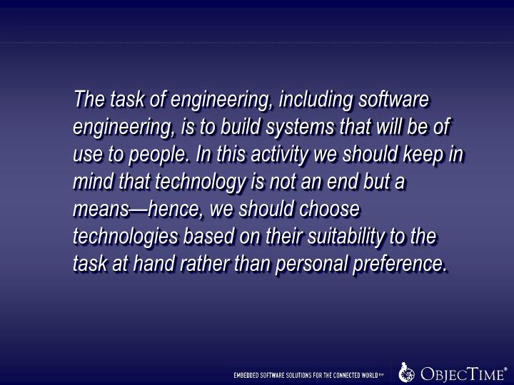 The task of engineering, including software engineering, is to build systems that will be of use to people. In this activity we should keep in mind that technology is not an end but a means—hence, we should choose technologies based on their suitability to the task at hand rather than personal preference.