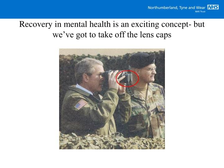 Recovery in mental health is an exciting concept- but we've got to take off the lens caps