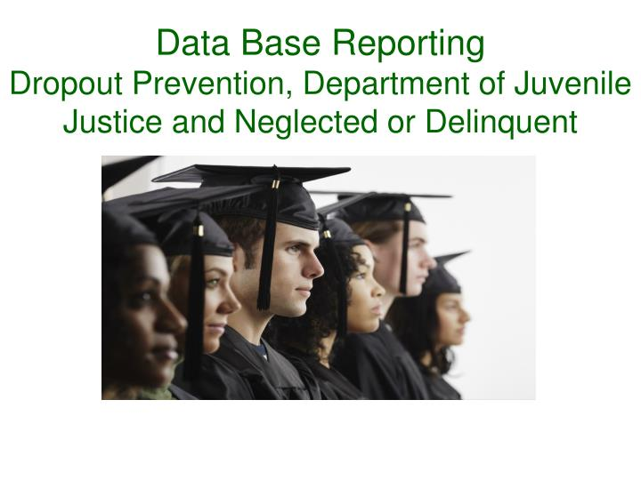 Data base reporting dropout prevention department of juvenile justice and neglected or delinquent