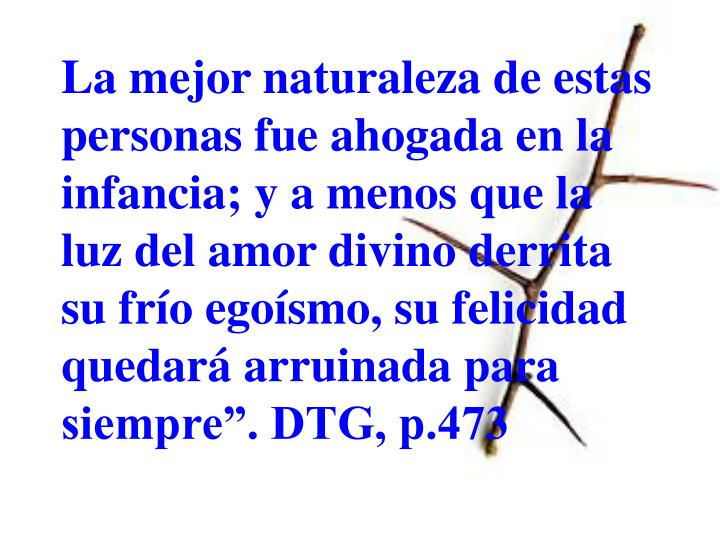"""La mejor naturaleza de estas personas fue ahogada en la infancia; y a menos que la luz del amor divino derrita su frío egoísmo, su felicidad quedará arruinada para siempre"""". DTG, p.473"""