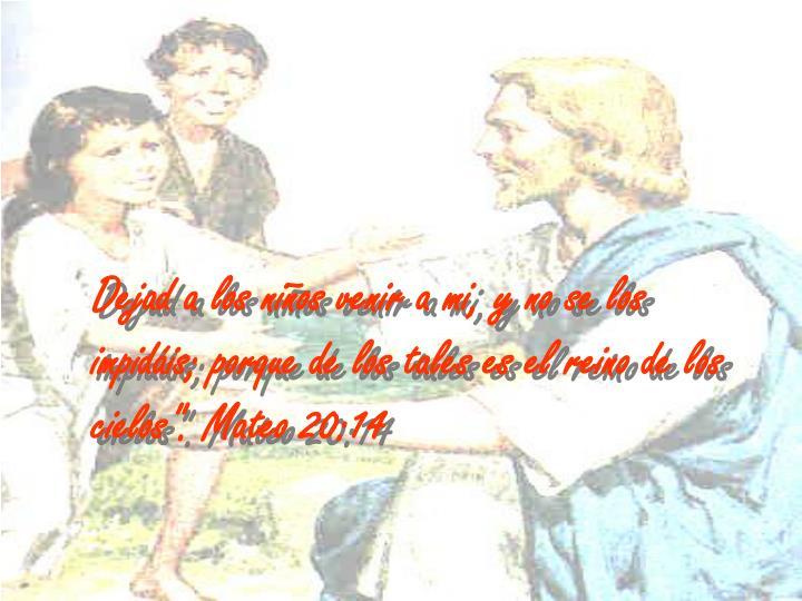 """Dejad a los niños venir a mi, y no se los impidáis; porque de los tales es el reino de los cielos"""". Mateo 20:14"""