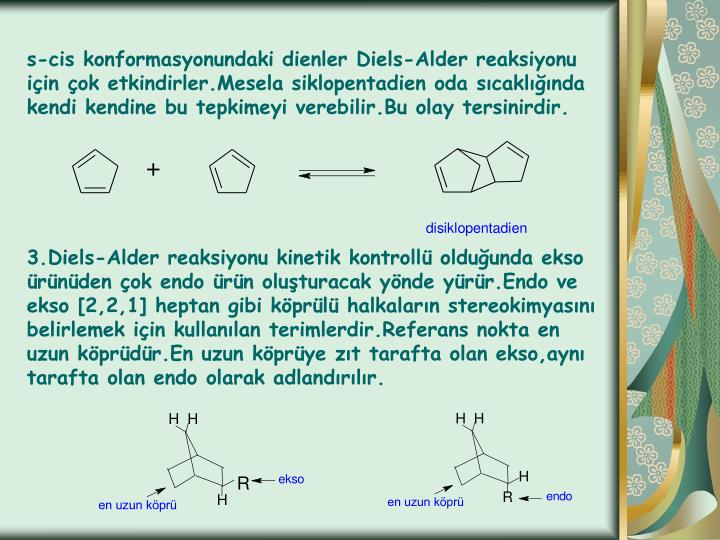 s-cis konformasyonundaki dienler Diels-Alder reaksiyonu için çok etkindirler.Mesela siklopentadien oda sıcaklığında kendi kendine bu tepkimeyi verebilir.Bu olay tersinirdir.