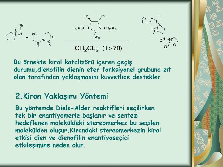Bu örnekte kiral katalizörü içeren geçiş durumu,dienofilin dienin eter fonksiyonel grubuna zıt olan tarafından yaklaşmasını kuvvetlice destekler.