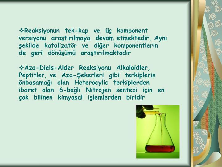 Reaksiyonun  tek-kap  ve  üç  komponent  versiyonu  araştırılmaya  devam etmektedir. Aynı  şekilde  katalizatör  ve  diğer  komponentlerin  de  geri  dönüşümü  araştırılmaktadır