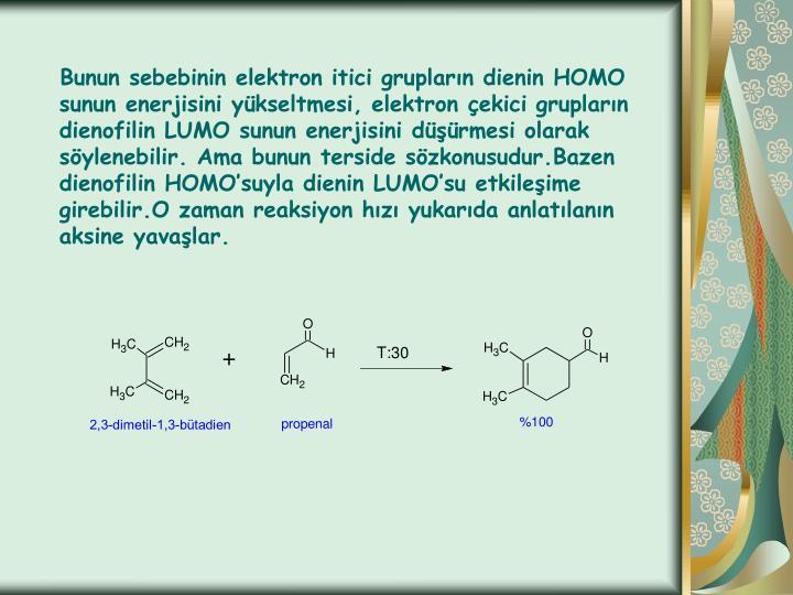 Bunun sebebinin elektron itici grupların dienin HOMO sunun enerjisini yükseltmesi, elektron çekici grupların dienofilin LUMO sunun enerjisini düşürmesi olarak söylenebilir. Ama bunun terside sözkonusudur.Bazen dienofilin HOMO'suyla dienin LUMO'su etkileşime girebilir.O zaman reaksiyon hızı yukarıda anlatılanın aksine yavaşlar.