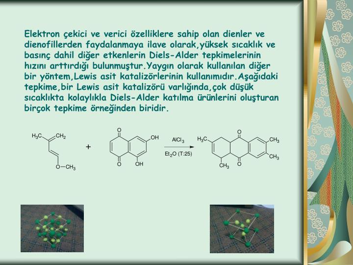 Elektron çekici ve verici özelliklere sahip olan dienler ve dienofillerden faydalanmaya ilave olarak,yüksek sıcaklık ve basınç dahil diğer etkenlerin Diels-Alder tepkimelerinin hızını arttırdığı bulunmuştur.Yaygın olarak kullanılan diğer bir yöntem,Lewis asit katalizörlerinin kullanımıdır.Aşağıdaki tepkime,bir Lewis asit katalizörü varlığında,çok düşük sıcaklıkta kolaylıkla Diels-Alder katılma ürünlerini oluşturan birçok tepkime örneğinden biridir.