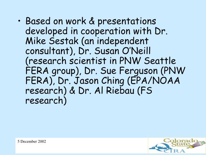 Based on work & presentations developed in cooperation with Dr. Mike Sestak (an independent consultant), Dr. Susan O'Neill (research scientist in PNW Seattle FERA group), Dr. Sue Ferguson (PNW FERA), Dr. Jason Ching (EPA/NOAA research) & Dr. Al Riebau (FS research)
