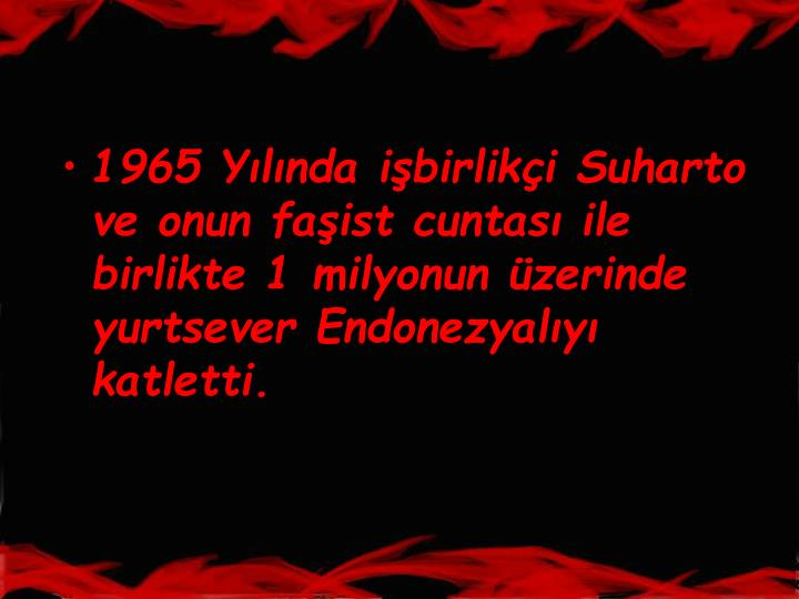 1965 Ylnda ibirliki Suharto ve onun faist cuntas ile birlikte 1 milyonun zerinde yurtsever Endonezyaly katletti.