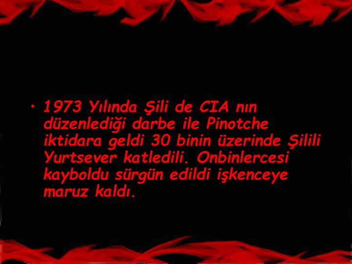 1973 Ylnda ili de CIA nn dzenledii darbe ile Pinotche iktidara geldi 30 binin zerinde ilili Yurtsever katledili. Onbinlercesi kayboldu srgn edildi ikenceye maruz kald.