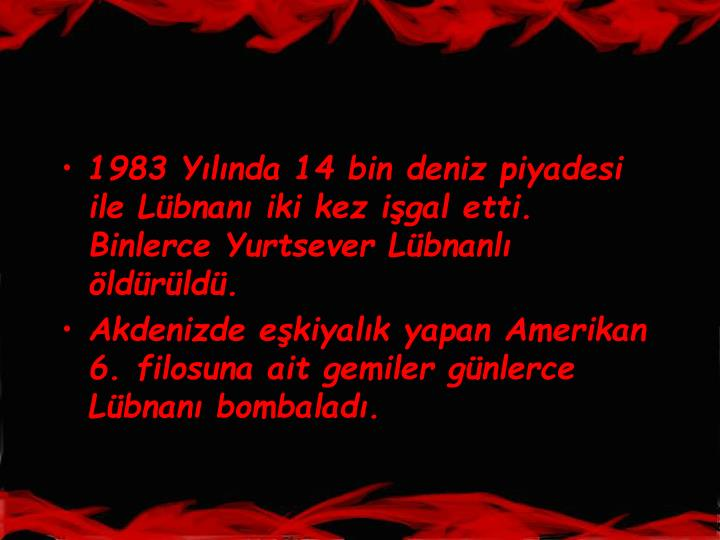 1983 Ylnda 14 bin deniz piyadesi ile Lbnan iki kez igal etti. Binlerce Yurtsever Lbnanl ldrld.