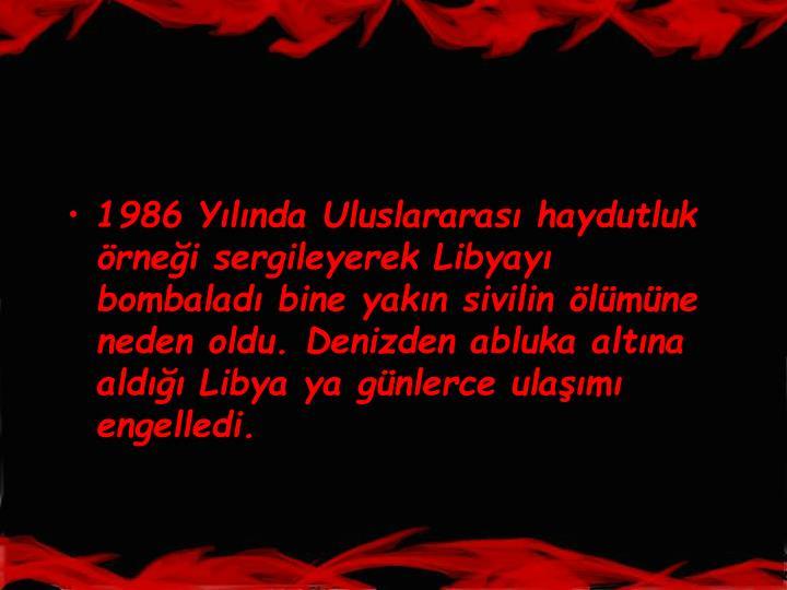 1986 Ylnda Uluslararas haydutluk rnei sergileyerek Libyay bombalad bine yakn sivilin lmne neden oldu. Denizden abluka altna ald Libya ya gnlerce ulam engelledi.