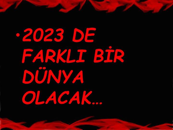 2023 DE FARKLI BİR DÜNYA OLACAK…