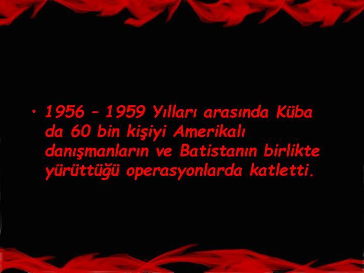 1956  1959 Yllar arasnda Kba da 60 bin kiiyi Amerikal danmanlarn ve Batistann birlikte yrtt operasyonlarda katletti.