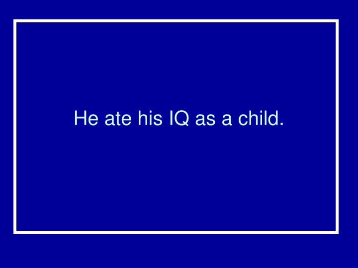 He ate his IQ as a child.
