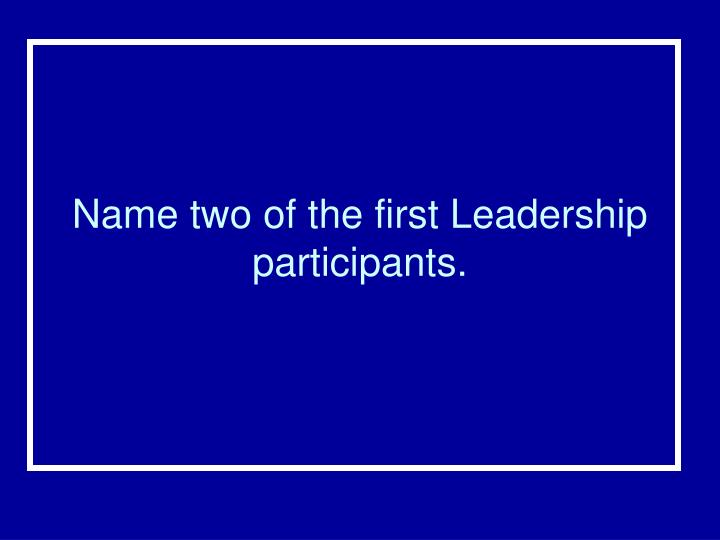 Name two of the first Leadership participants.