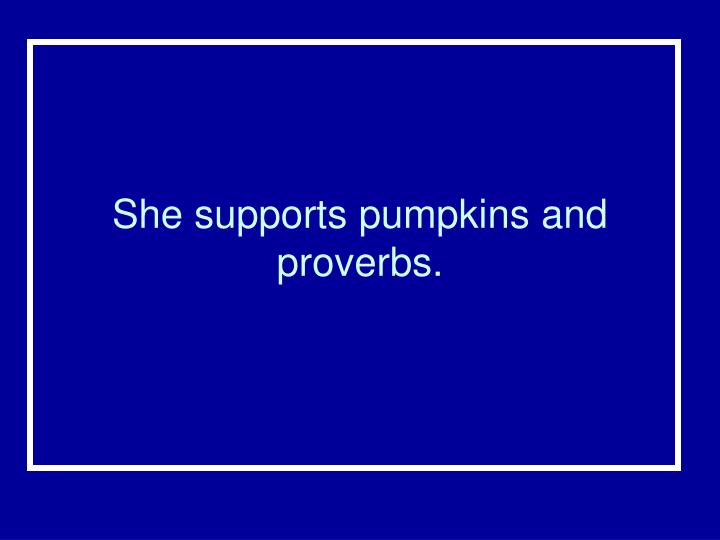 She supports pumpkins and proverbs.