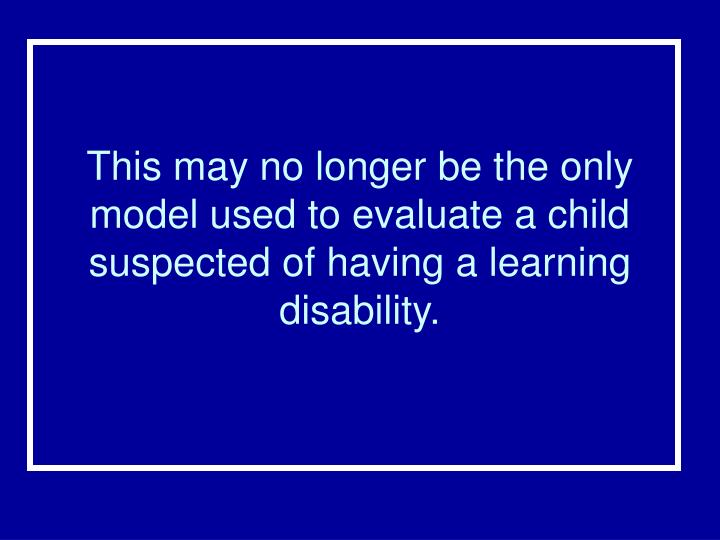 This may no longer be the only model used to evaluate a child suspected of having a learning disability.