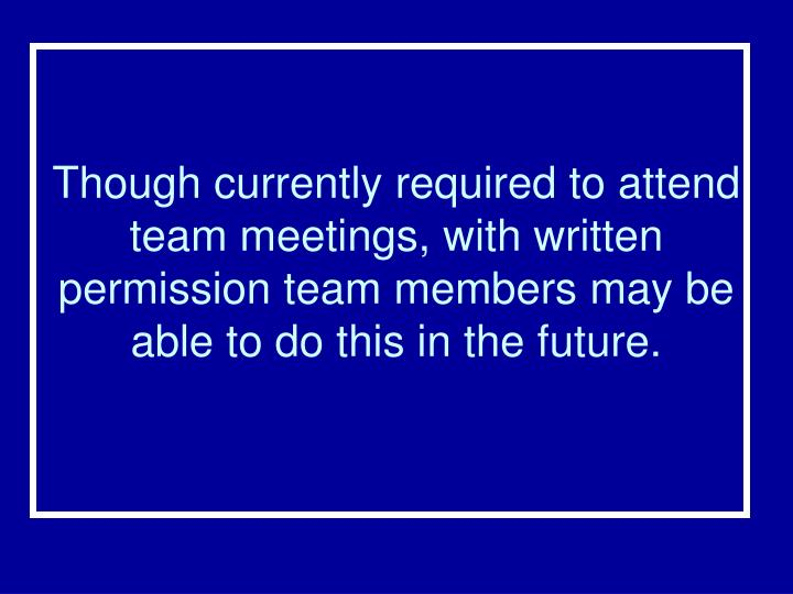 Though currently required to attend team meetings, with written permission team members may be able to do this in the future.