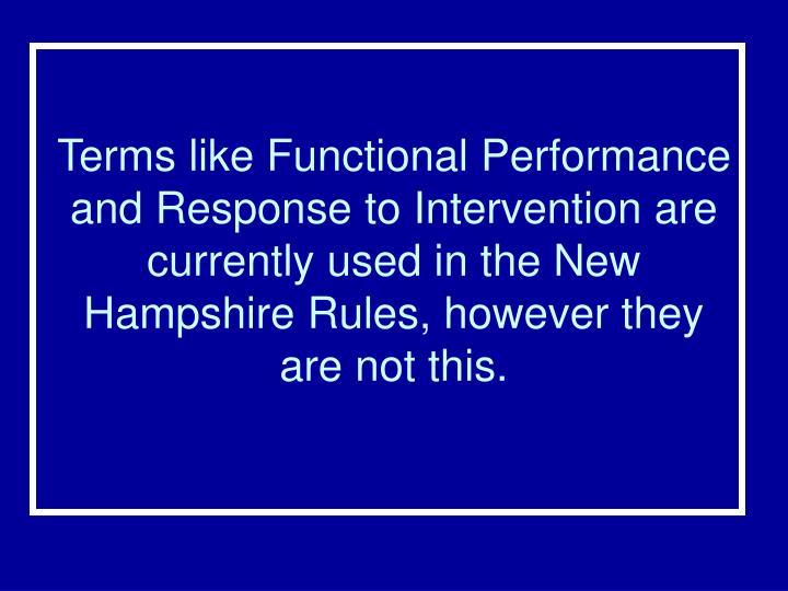 Terms like Functional Performance and Response to Intervention are currently used in the New Hampshire Rules, however they are not this.