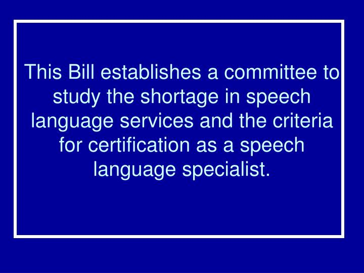 This Bill establishes a committee to study the shortage in speech language services and the criteria for certification as a speech language specialist.