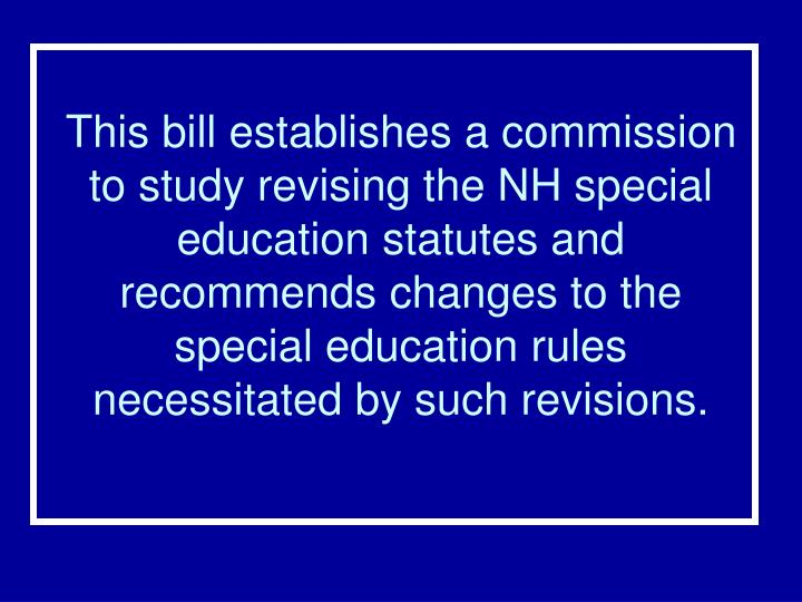 This bill establishes a commission to study revising the NH special education statutes and recommends changes to the special education rules necessitated by such revisions.