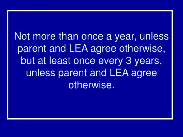 Not more than once a year, unless parent and LEA agree otherwise, but at least once every 3 years, unless parent and LEA agree otherwise.