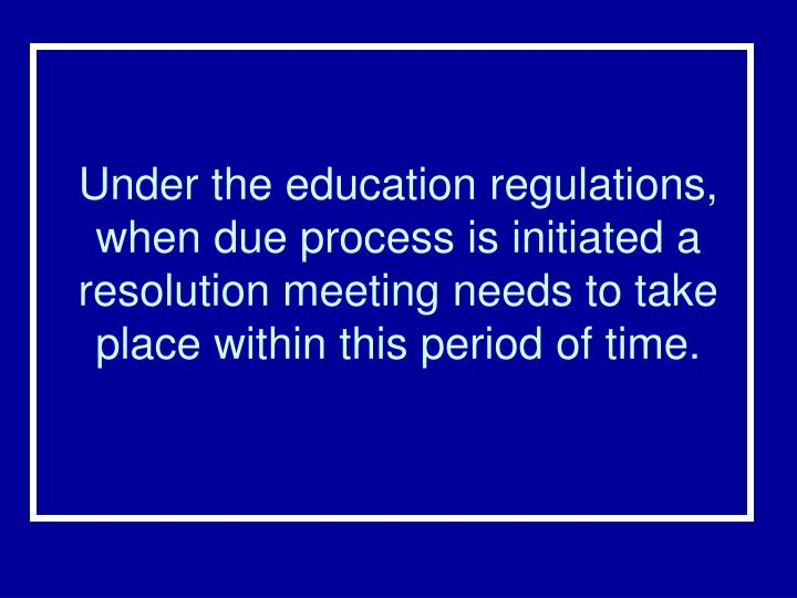 Under the education regulations, when due process is initiated a resolution meeting needs to take place within this period of time.