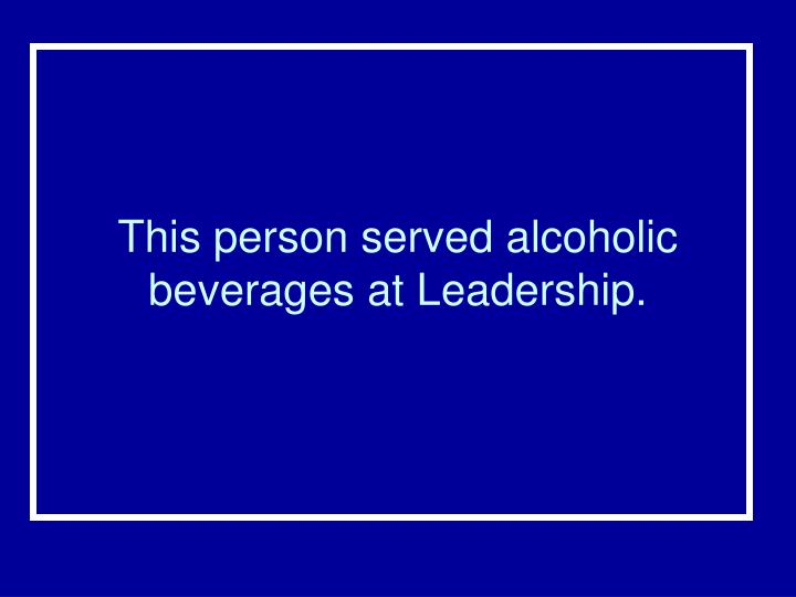 This person served alcoholic beverages at Leadership.