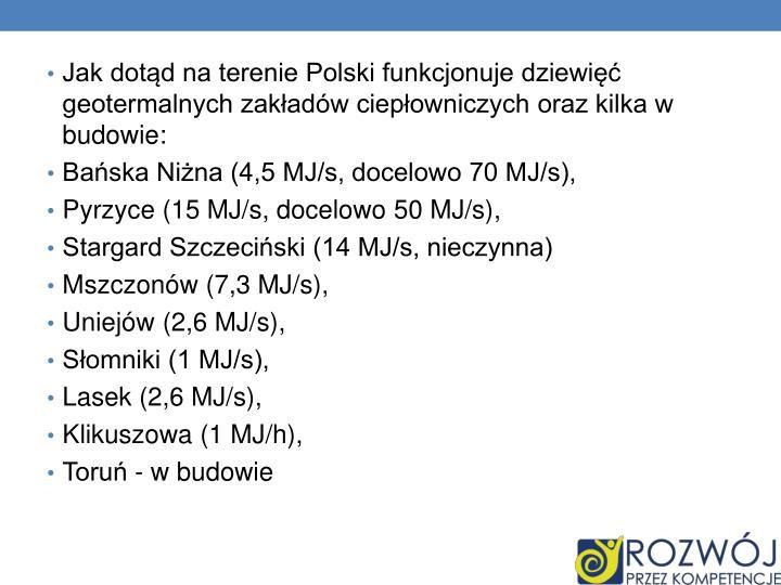 Jak dotąd na terenie Polski funkcjonuje dziewięć geotermalnych zakładów ciepłowniczych oraz kilka w budowie:
