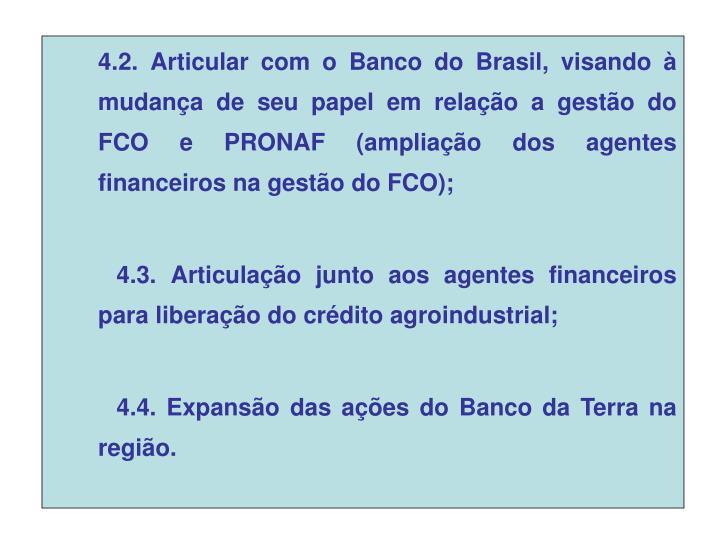 4.2. Articular com o Banco do Brasil, visando à mudança de seu papel em relação a gestão do FCO e PRONAF (ampliação dos agentes financeiros na gestão do FCO);