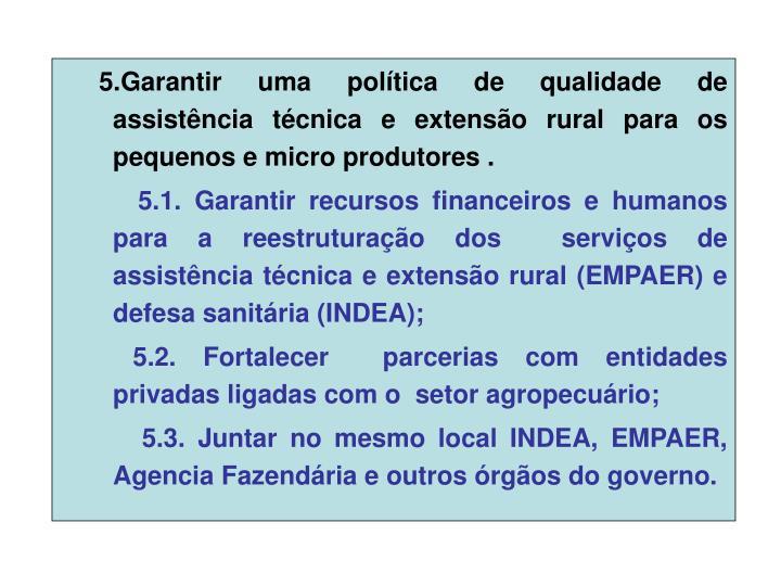 5.Garantir uma política de qualidade de assistência técnica e extensão rural para os pequenos e micro produtores .