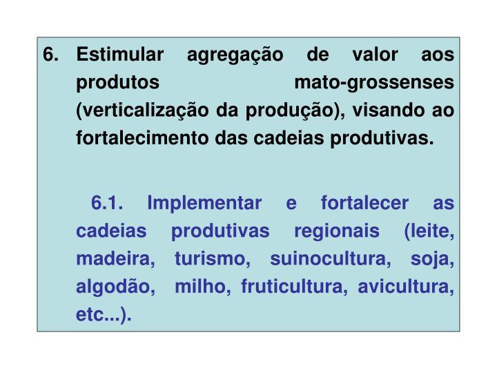 Estimular agregação de valor aos produtos mato-grossenses (verticalização da produção), visando ao fortalecimento das cadeias produtivas.