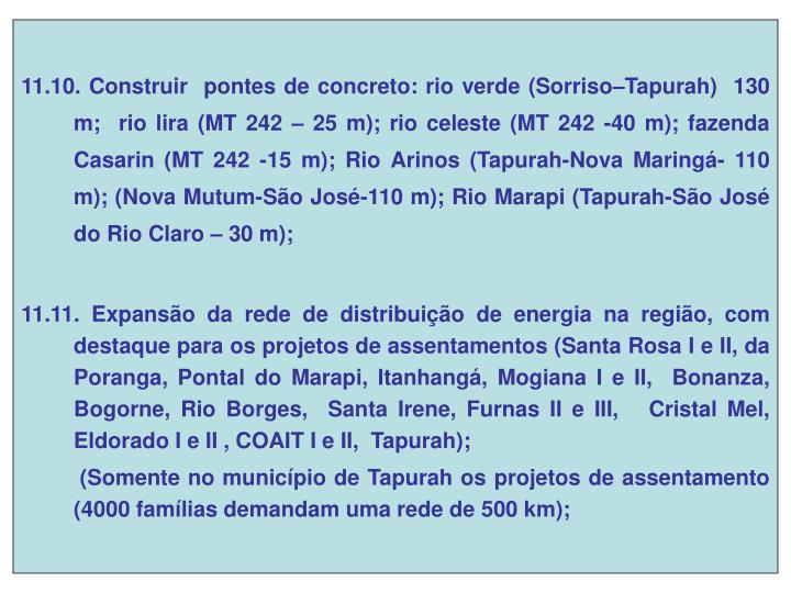 11.10. Construir  pontes de concreto: rio verde (Sorriso–Tapurah)  130 m;  rio lira (MT 242 – 25 m); rio celeste (MT 242 -40 m); fazenda Casarin (MT 242 -15 m); Rio Arinos (Tapurah-Nova Maringá- 110 m); (Nova Mutum-São José-110 m); Rio Marapi (Tapurah-São José do Rio Claro – 30 m);