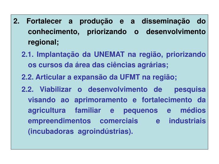 2. Fortalecer a produção e a disseminação do   conhecimento, priorizando o desenvolvimento regional;
