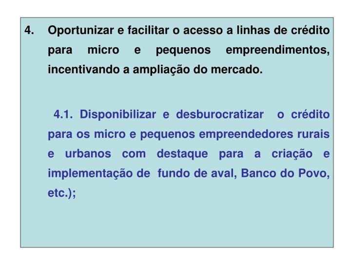Oportunizar e facilitar o acesso a linhas de crédito para micro e pequenos empreendimentos, incentivando a ampliação do mercado.