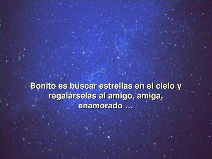 Bonito es buscar estrellas en el cielo y regalárselas al amigo, amiga,