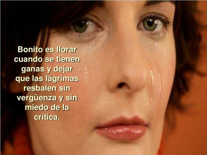 Bonito es llorar cuando se tienen ganas y dejar que las lágrimas resbalen sin vergüenza y sin miedo de la crítica.
