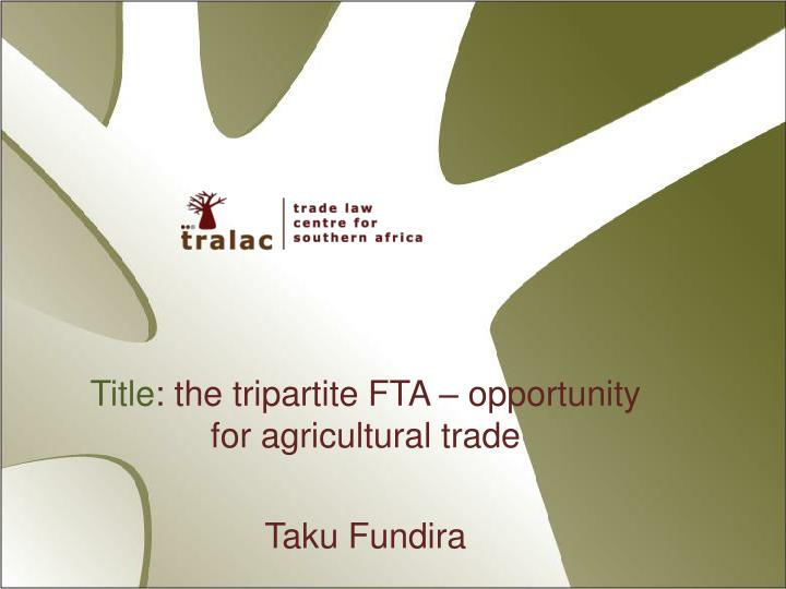 Title the tripartite fta opportunity for agricultural trade taku fundira