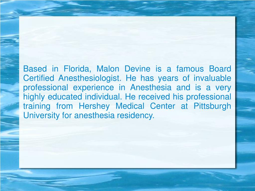 Based in Florida, Malon Devine is a famous Board Certified Anesthesiologist. He has years of invaluable professional experience in Anesthesia and is a very highly educated individual. He received his professional training from Hershey Medical Center at Pittsburgh University for anesthesia residency.
