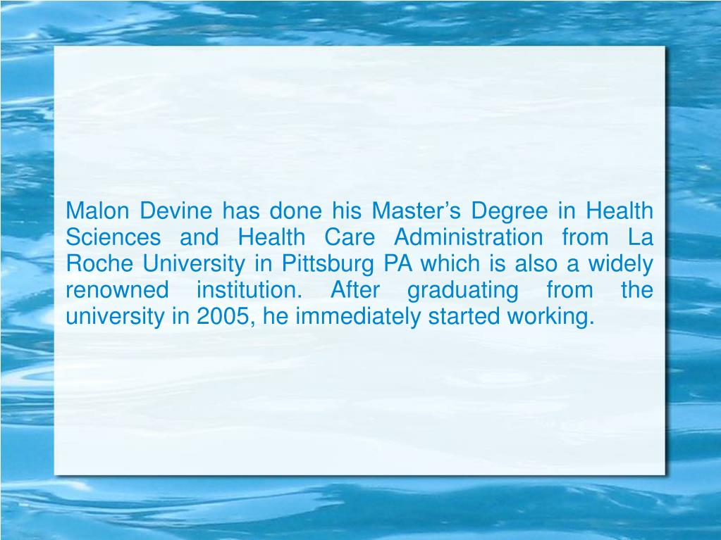 Malon Devine has done his Master's Degree in Health Sciences and Health Care Administration from La Roche University in Pittsburg PA which is also a widely renowned institution. After graduating from the university in 2005, he immediately started working.