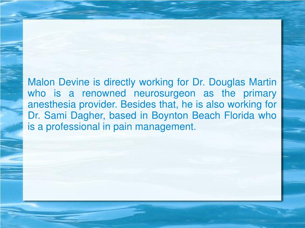 Malon Devine is directly working for Dr. Douglas Martin who is a renowned neurosurgeon as the primary anesthesia provider. Besides that, he is also working for Dr. Sami Dagher, based in Boynton Beach Florida who is a professional in pain management.