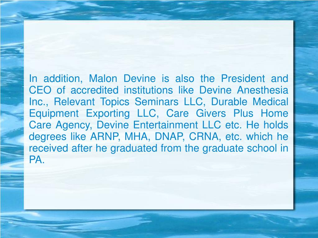 In addition, Malon Devine is also the President and CEO of accredited institutions like Devine Anesthesia Inc., Relevant Topics Seminars LLC, Durable Medical Equipment Exporting LLC, Care Givers Plus Home Care Agency, Devine Entertainment LLC etc. He holds degrees like ARNP, MHA, DNAP, CRNA, etc. which he received after he graduated from the graduate school in PA.