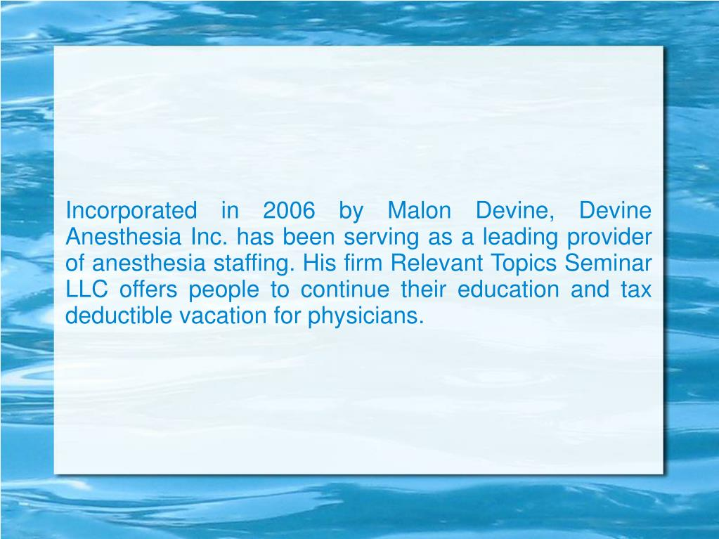 Incorporated in 2006 by Malon Devine, Devine Anesthesia Inc. has been serving as a leading provider of anesthesia staffing. His firm Relevant Topics Seminar LLC offers people to continue their education and tax deductible vacation for physicians.